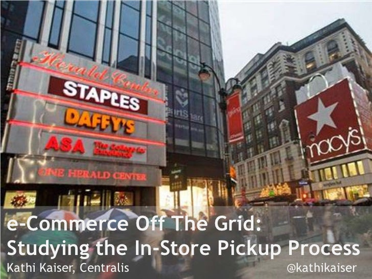 e-Commerce Off The Grid:Studying the In-Store Pickup ProcessKathi Kaiser, Centralis     @kathikaiser