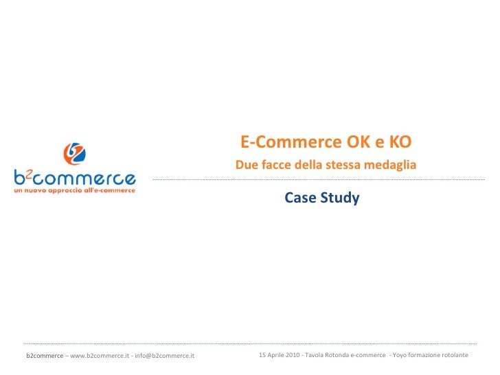 E-Commerce OK e KO<br />Due facce della stessa medaglia<br />Case Study<br />15 Aprile 2010 - Tavola Rotonda e-commerce  -...
