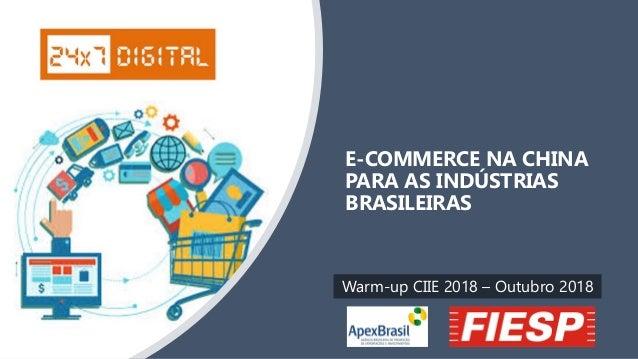 E-COMMERCE NA CHINA PARA AS INDÚSTRIAS BRASILEIRAS Warm-up CIIE 2018 – Outubro 2018