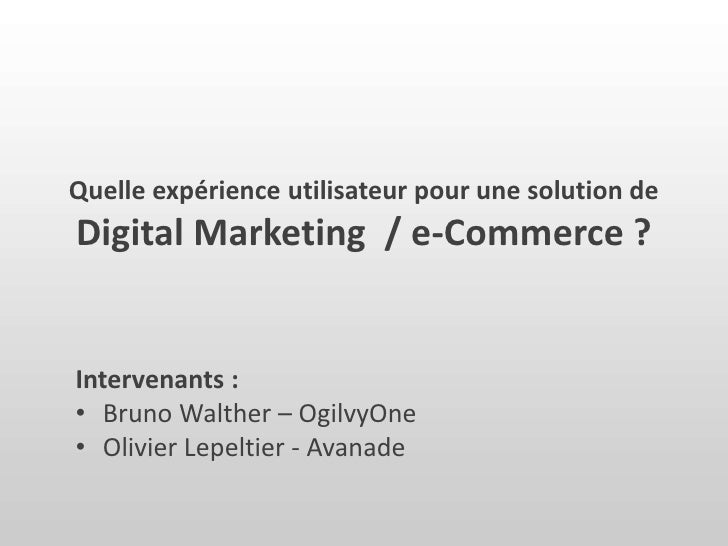 Quelle expérience utilisateur pour une solution de Digital Marketing  / e-Commerce ? <br />Intervenants :<br /><ul><li>Bru...