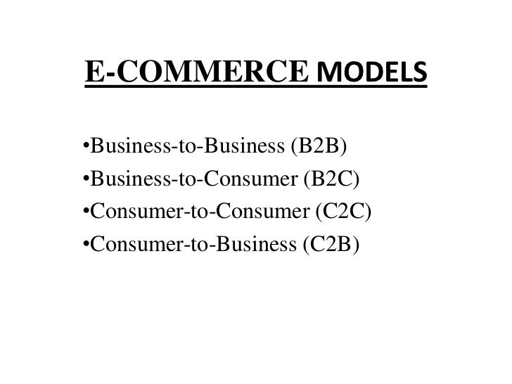 E-COMMERCE MODELS•Business-to-Business (B2B)•Business-to-Consumer (B2C)•Consumer-to-Consumer (C2C)•Consumer-to-Business (C...