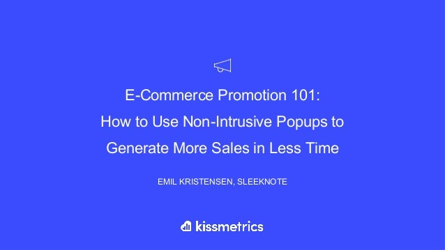 E-Commerce Promotion 101: How to Use Non-Intrusive Popups to Generate More Sales in Less Time EMIL KRISTENSEN, SLEEKNOTE