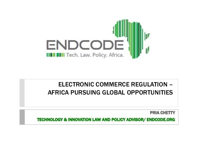 ELECTRONIC COMMERCE REGULATION – AFRICA PURSUING GLOBAL OPPORTUNITIES PRIA CHETTY TECHNOLOGY & INNOVATION LAW AND POLICY A...