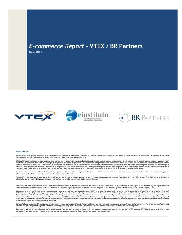 E-commerce Report – VTEX / BR Partners Maio 2013 Disclaimer Este relatório foi preparado e emitido pelo Departamento de Re...