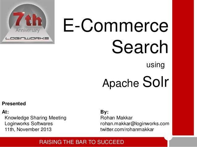 E-Commerce Search using  Apache  Solr  Presented At: Knowledge Sharing Meeting Loginworks Softwares 11th, November 2013  B...