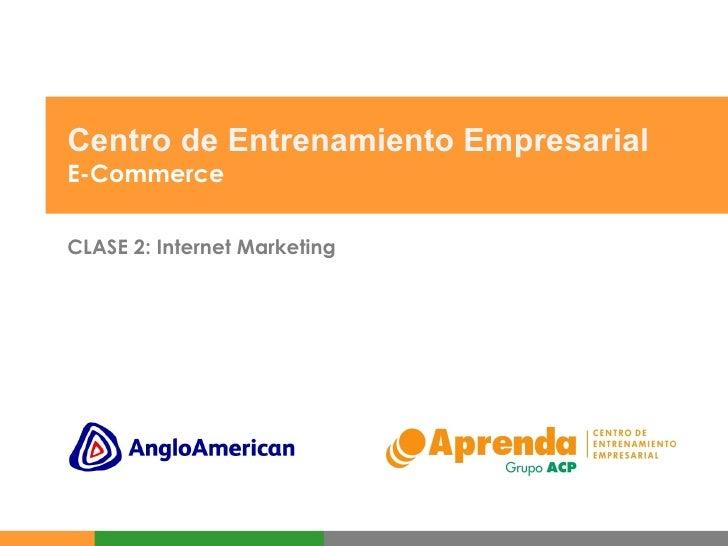 Centro de Entrenamiento Empresarial E-Commerce CLASE 2: Internet Marketing