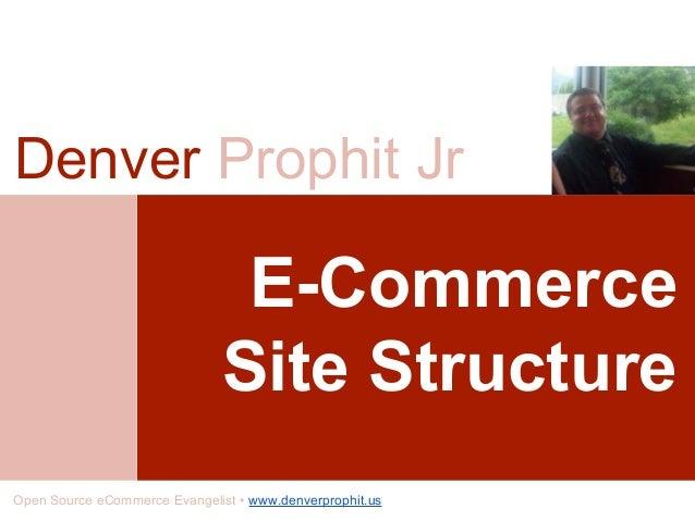 E-Commerce Site Structure Denver Prophit Jr Open Source eCommerce Evangelist • www.denverprophit.us