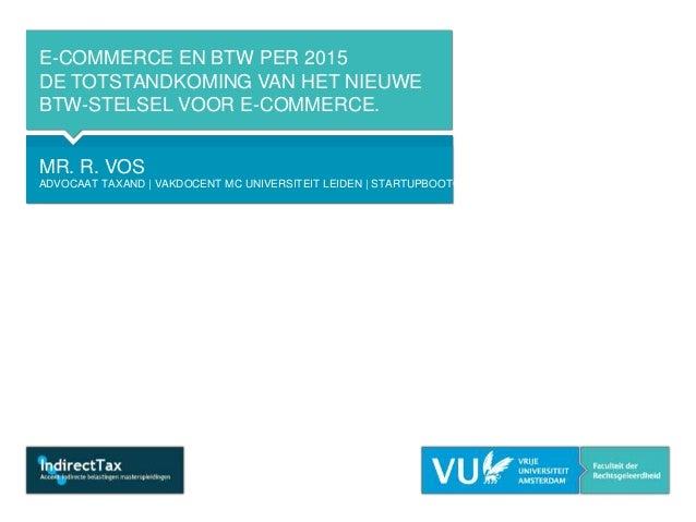 E-COMMERCE EN BTW PER 2015 DE TOTSTANDKOMING VAN HET NIEUWE BTW-STELSEL VOOR E-COMMERCE. MR. R. VOS ADVOCAAT TAXAND | VAKD...