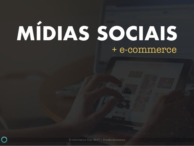 E-commerce Day 2017   @estevaosoares MÍDIAS SOCIAIS + e-commerce