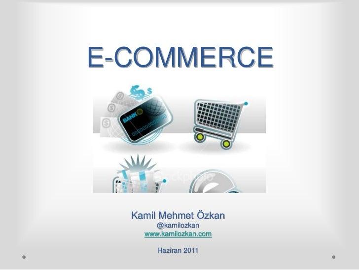 E-COMMERCE  Kamil Mehmet Özkan      @kamilozkan    www.kamilozkan.com       Haziran 2011