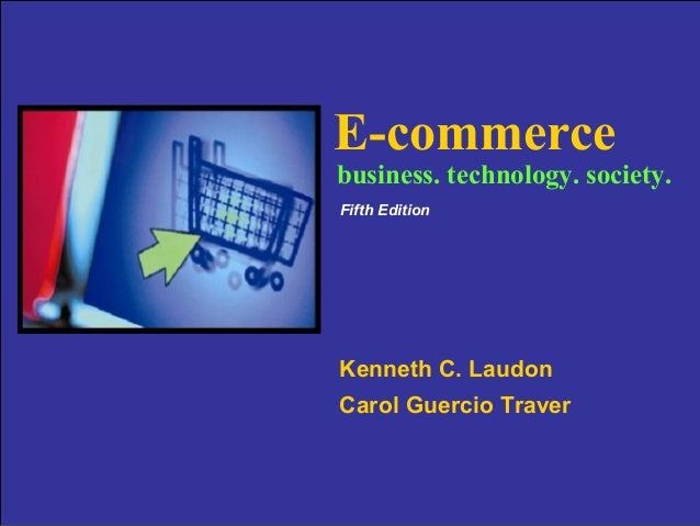 E-commerce  business. technology. society. Fifth Edition  Kenneth C. Laudon Carol Guercio Traver Copyright © 2009 Pearson ...