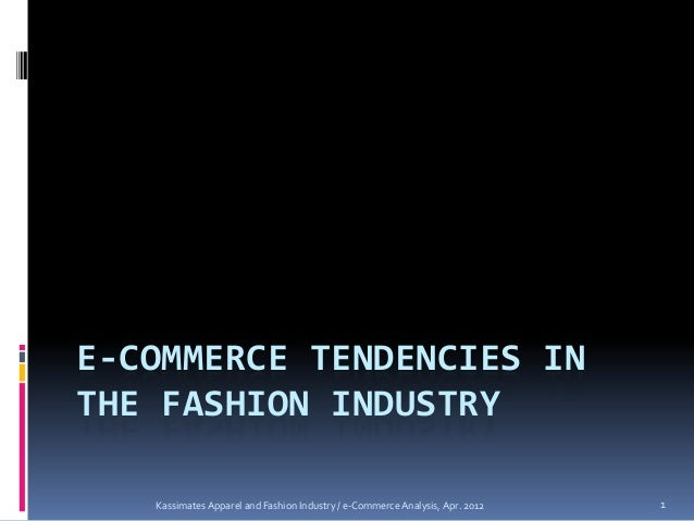 E-COMMERCE TENDENCIES INTHE FASHION INDUSTRY   Kassimates Apparel and Fashion Industry / e-Commerce Analysis, Apr. 2012   1