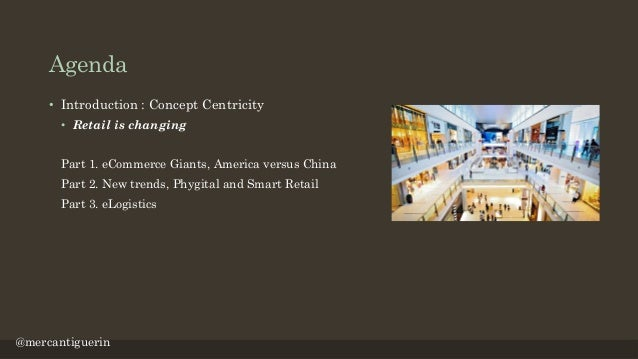 Agenda • Introduction : Concept Centricity • Retail is changing Part 1. eCommerce Giants, America versus China Part 2. New...