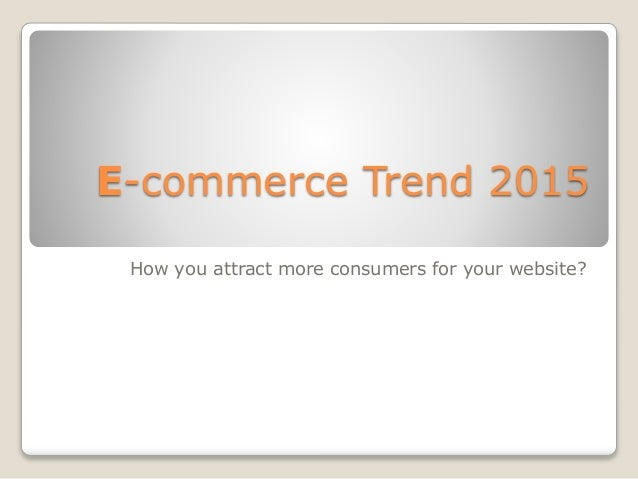E-commerce Trend 2015 How you attract more consumers for your website?
