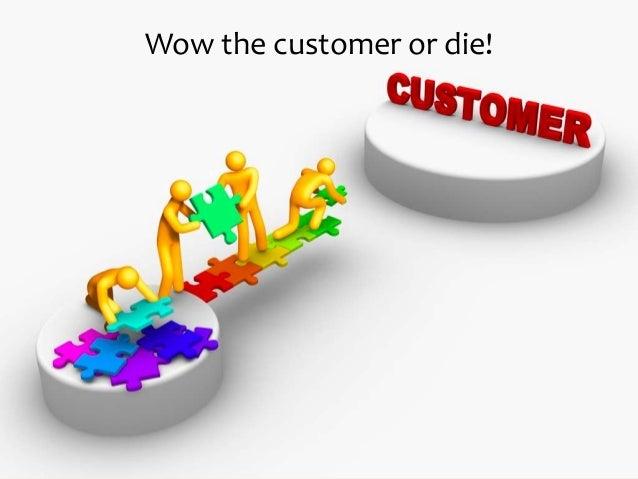 Wow the customer or die!