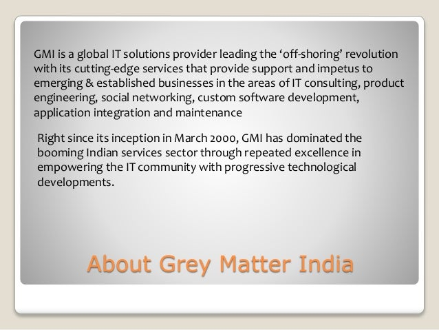 About Grey Matter India GMI is a global IT solutions provider leading the 'off-shoring' revolution with its cutting-edge s...