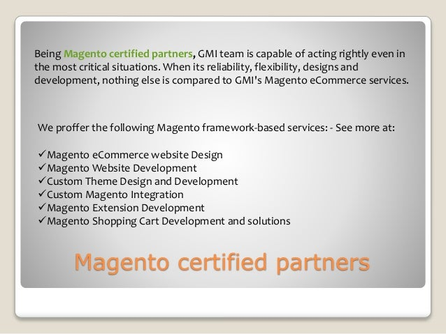 Magento certified partners Being Magento certified partners, GMI team is capable of acting rightly even in the most critic...