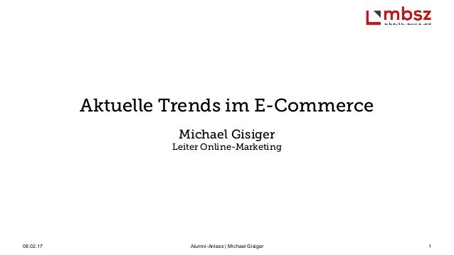 08.02.17 Alumni-Anlass | Michael Gisiger 1 Aktuelle Trends im E-Commerce Michael Gisiger Leiter Online-Marketing