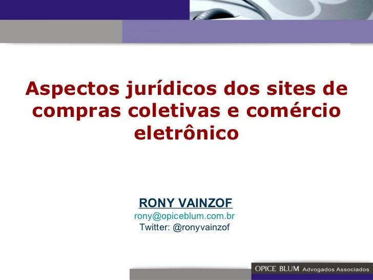 Aspectos jurídicos dos sites de compras coletivas e comércio eletrônico RONY VAINZOF [email_address]   Twitter: @ronyvainz...