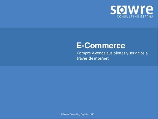 © Sowre Consulting España, 2010 E-Commerce Compre y venda sus bienes y servicios a través de internet