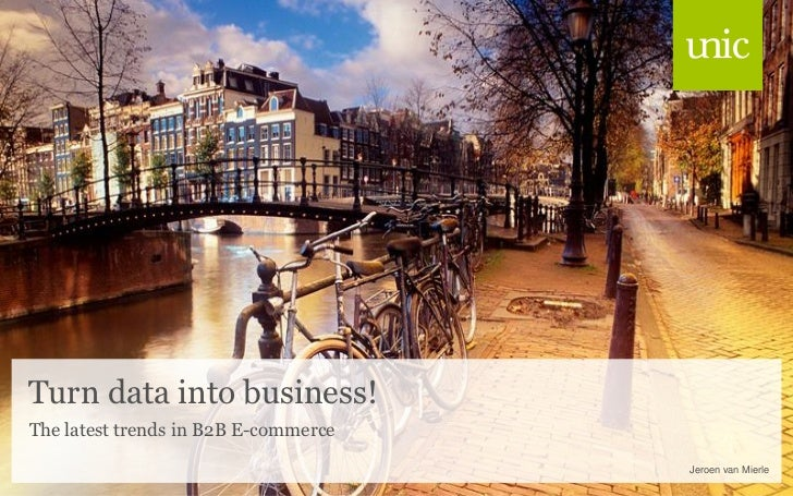 Turn data into business!The latest trends in B2B E-commerce                                      Jeroen van Mierle