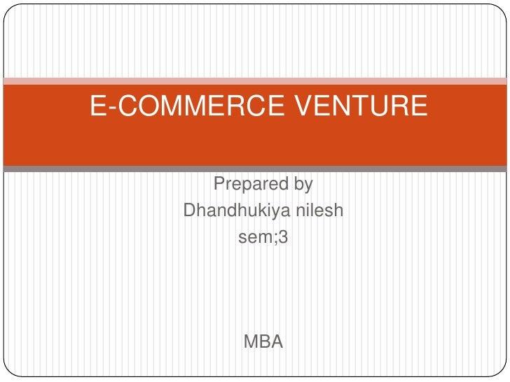 E-COMMERCE VENTURE<br />Prepared by<br />Dhandhukiyanilesh<br />sem;3 <br />MBA<br />