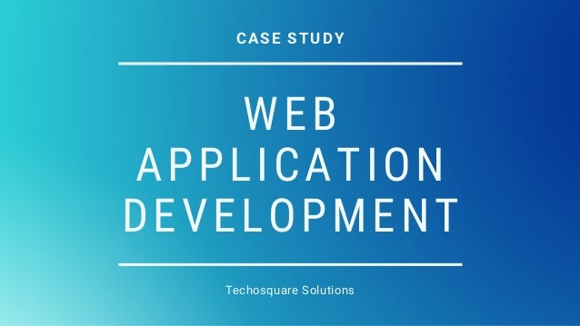 WEB APPLICATION DEVELOPMENT Techosquare Solutions CASE STUDY