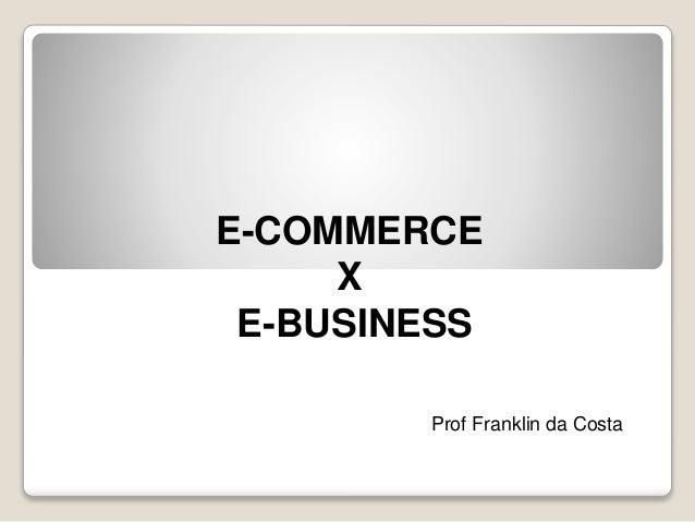 E-COMMERCE X E-BUSINESS Prof Franklin da Costa