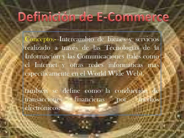 Definición de E-Commerce<br />Concepto.- Intercambio de bienes y servicios realizado a través de las Tecnologías de la Inf...