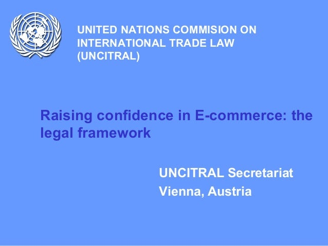 UNITED NATIONS COMMISION ON INTERNATIONAL TRADE LAW (UNCITRAL) Raising confidence in E-commerce: the legal framework UNCIT...