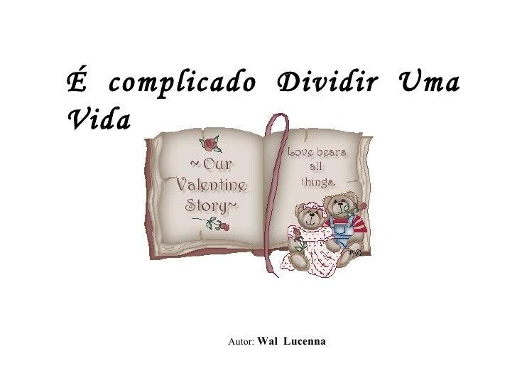 É  complicado  Dividir  Uma  Vida Autor:  Wal  Lucenna
