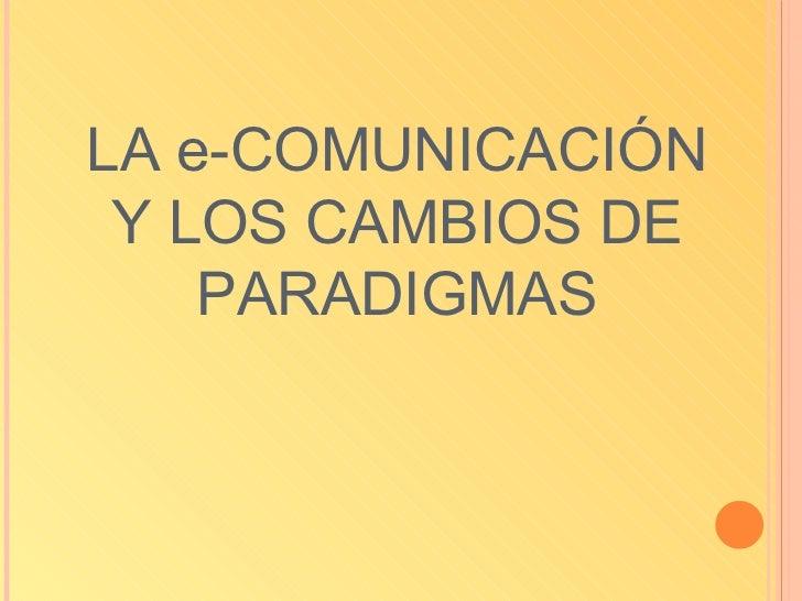 LA e-COMUNICACIÓN Y LOS CAMBIOS DE    PARADIGMAS