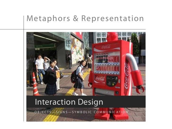 Metaphors & Representation Interaction Design O B J E C T S — S I G N S — S Y M B O L I C C O M M U N I C AT I O N