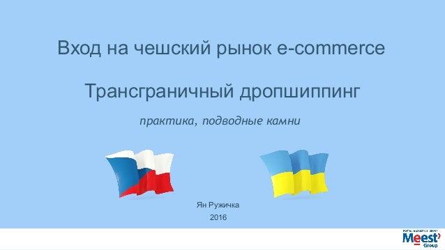 практика,подводныекамни Входначешскийрынокe-commerce Трансграничныйдропшиппинг ЯнРужичка 2016