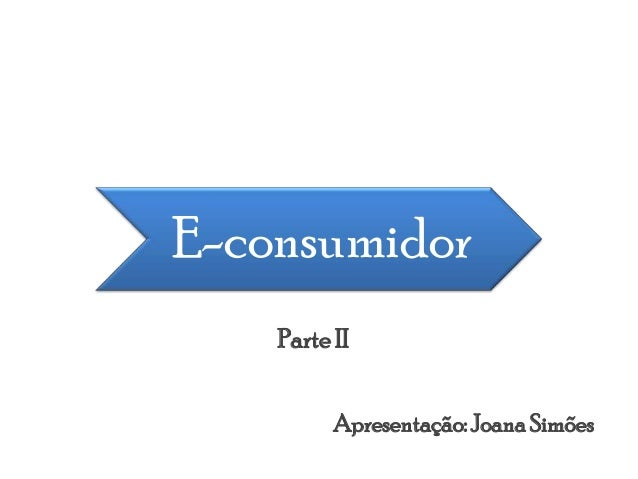 E-consumidor Apresentação:JoanaSimões Parte II