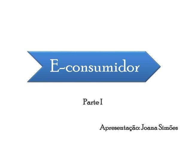 E-consumidor Apresentação:JoanaSimões Parte I