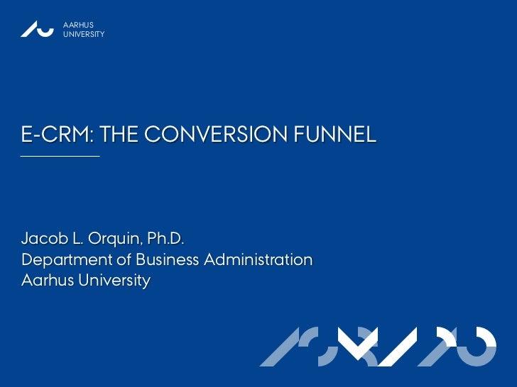 AARHUS     UNIVERSITYE-CRM: THE CONVERSION FUNNELJacob L. Orquin, Ph.D.Department of Business AdministrationAarhus Univers...