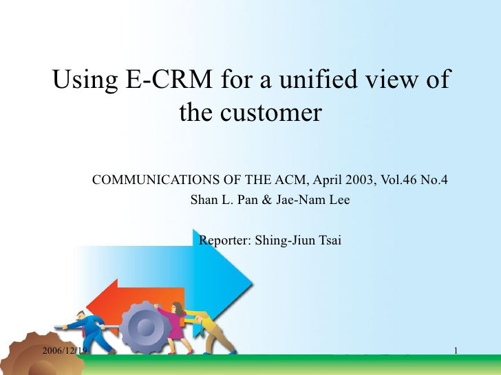Using E-CRM for a unified view of the customer COMMUNICATIONS OF THE ACM, April 2003, Vol.46 No.4 Shan L. Pan & Jae-Nam Le...