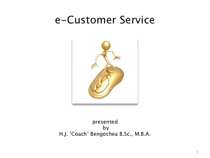 e-Customer Service              presented                  byH.J. 'Coach' Bengochea B.Sc., M.B.A.                         ...