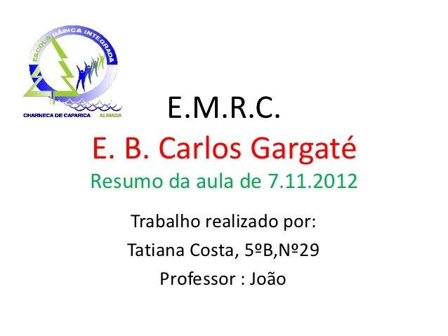 E.M.R.C.E. B. Carlos GargatéResumo da aula de 7.11.2012   Trabalho realizado por:   Tatiana Costa, 5ºB,Nº29       Professo...