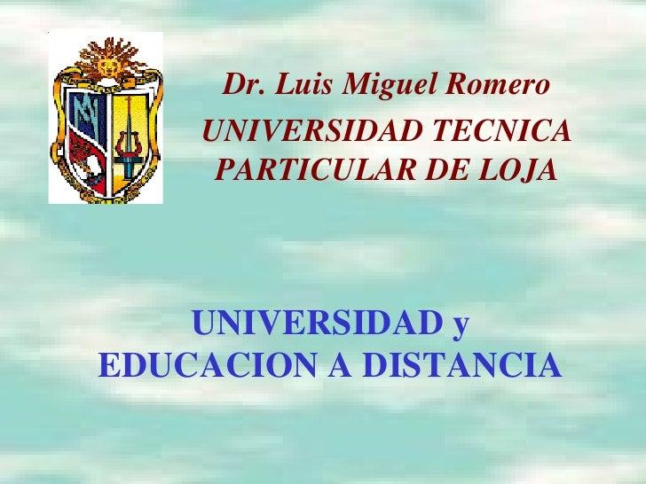 UNIVERSIDAD y EDUCACION A DISTANCIA Dr. Luis Miguel Romero UNIVERSIDAD TECNICA PARTICULAR DE LOJA