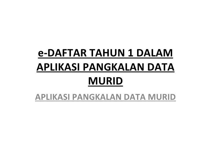 e-DAFTAR TAHUN 1 DALAMAPLIKASI PANGKALAN DATA          MURIDAPLIKASI PANGKALAN DATA MURID