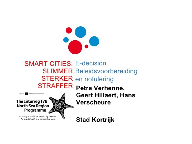 Petra Verhenne, Geert Hillaert, Hans Verscheure Stad Kortrijk SMART CITIES: SLIMMER STERKER STRAFFER E-decision Beleidsvoo...