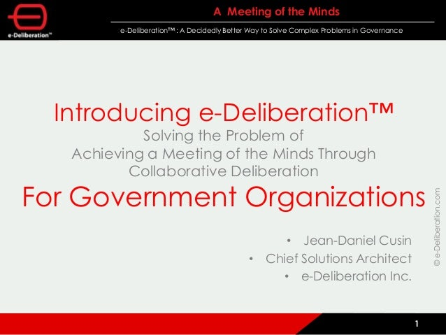 ©e-Deliberation.com A Meeting of the Minds e-Deliberation™ : A Decidedly Better Way to Solve Complex Problems in Governanc...