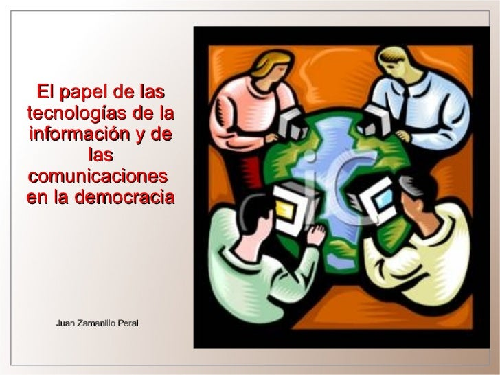 El papel de lastecnologías de lainformación y de       lascomunicacionesen la democracia   Juan Zamanillo Peral