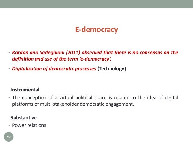 • Kardan and Sadeghiani (2011) observed that there is no consensus on the definition and use of the term 'e-democracy'. • ...