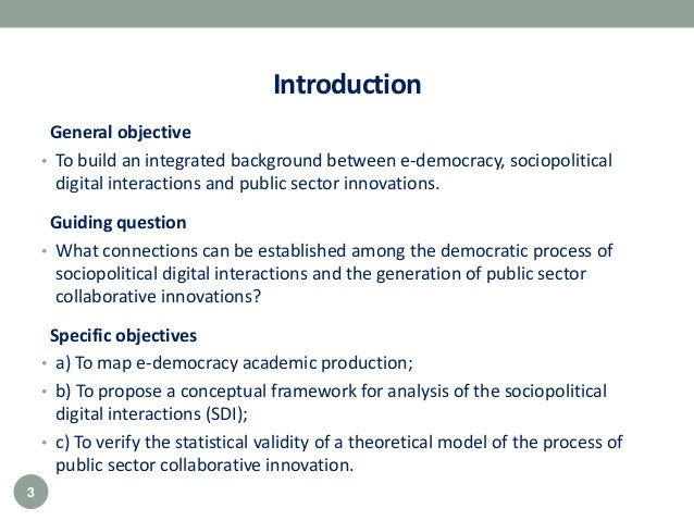 Introduction General objective • To build an integrated background between e-democracy, sociopolitical digital interaction...