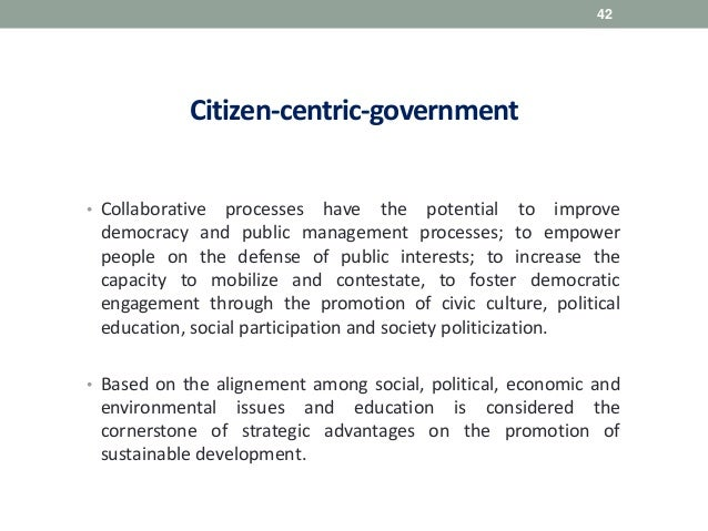 Citizen-centric-government • Collaborative processes have the potential to improve democracy and public management process...