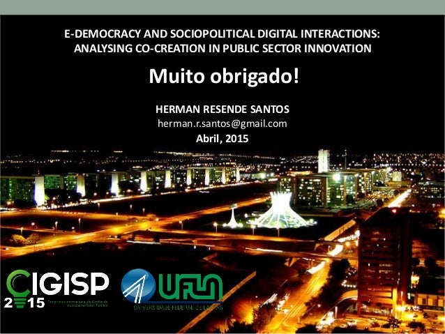 E-DEMOCRACY AND SOCIOPOLITICAL DIGITAL INTERACTIONS: ANALYSING CO-CREATION IN PUBLIC SECTOR INNOVATION Muito obrigado! HER...
