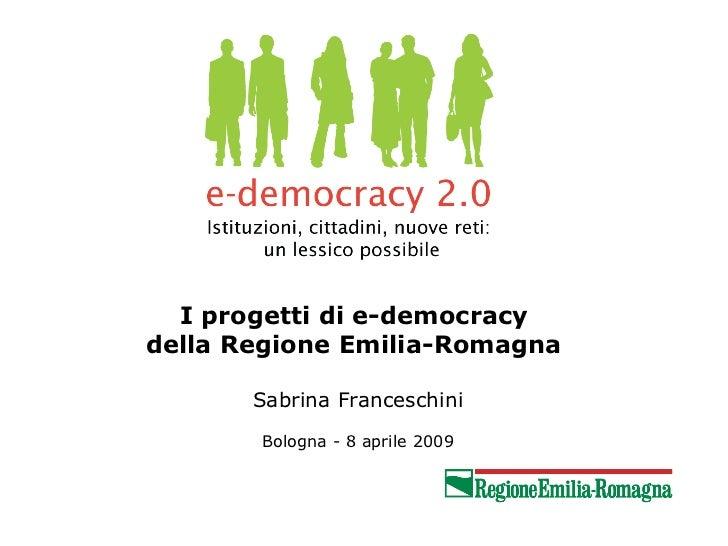 I progetti di e-democracydella Regione Emilia-Romagna       Sabrina Franceschini       Bologna - 8 aprile 2009